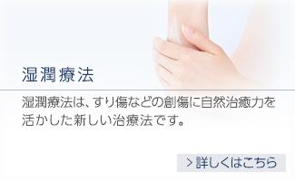 湿潤療法 湿潤療法は、すり傷などの創傷に自然治癒力を 活かした新しい治療法です。 詳しくはこちら